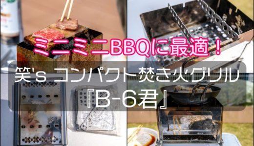 【笑's コンパクト焚き火グリル『B-6君』レビュー】ソロキャン用バーバキューに最適!